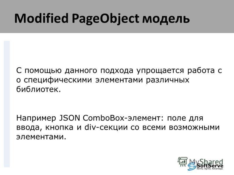 Modified PageObject модель С помощью данного подхода упрощается работа с о специфическими элементами различных библиотек. Например JSON ComboBox-элемент: поле для ввода, кнопка и div-секции со всеми возможными элементами.