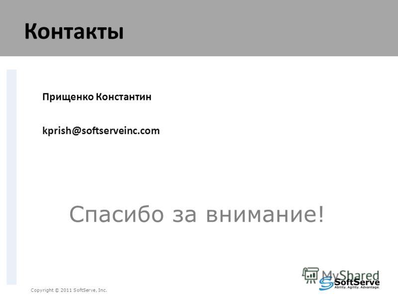 Спасибо за внимание! Copyright © 2011 SoftServe, Inc. Контакты Прищенко Константин kprish@softserveinc.com