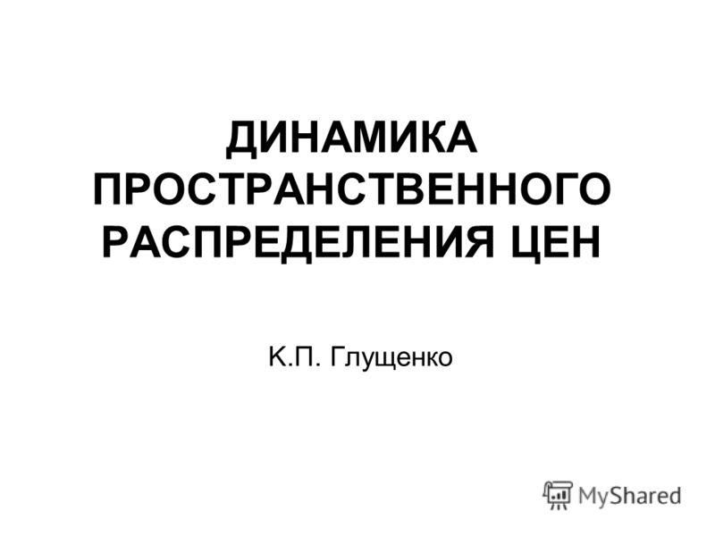 ДИНАМИКА ПРОСТРАНСТВЕННОГО РАСПРЕДЕЛЕНИЯ ЦЕН K.П. Глущенко