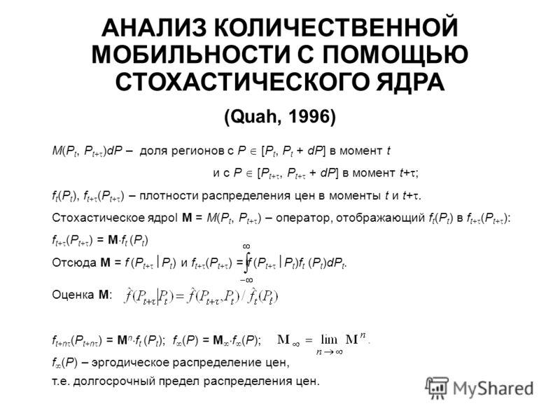 АНАЛИЗ КОЛИЧЕСТВЕННОЙ МОБИЛЬНОСТИ С ПОМОЩЬЮ СТОХАСТИЧЕСКОГО ЯДРА (Quah, 1996) M(P t, P t+ )dP – доля регионов с P [P t, P t + dP] в момент t и с P [P t+, P t+ + dP] в момент t+ ; f t (P t ), f t+ (P t+ ) – плотности распределения цен в моменты t и t+