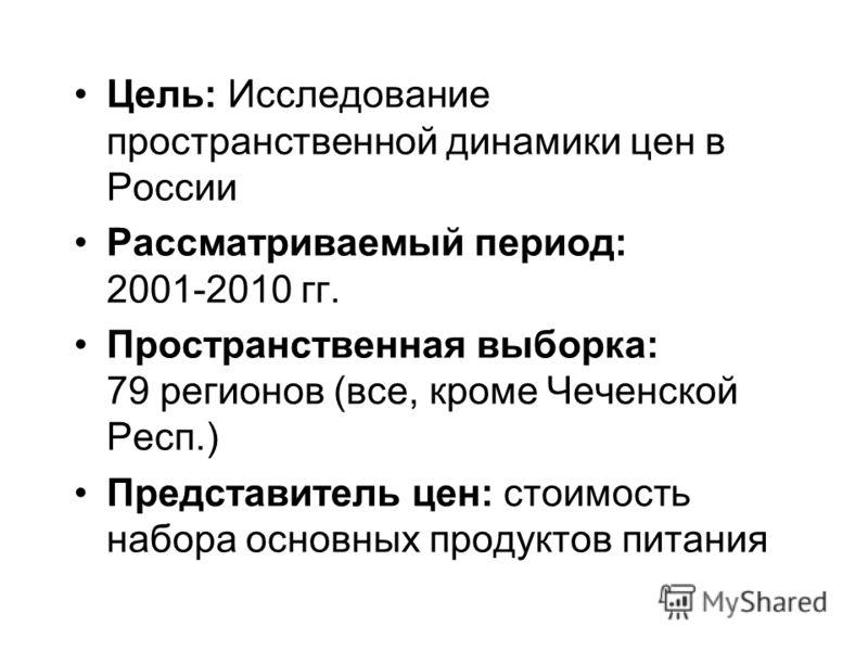Цель: Исследование пространственной динамики цен в России Рассматриваемый период: 2001-2010 гг. Пространственная выборка: 79 регионов (все, кроме Чеченской Респ.) Представитель цен: стоимость набора основных продуктов питания