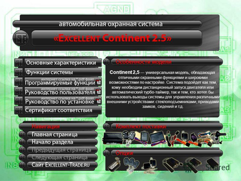 Continent 2,5 универсальная модель, обладающая отличными охранными функциями и широкими возможностями по настройке. Система подойдет как тем, кому необходим дистанционный запуск двигателя или автоматический турбо-таймер, так и тем, кто хотел бы испол