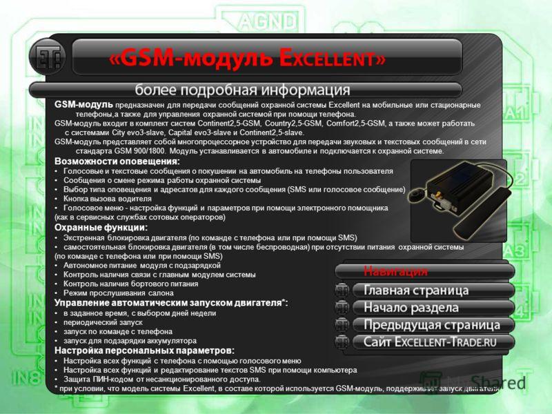 GSM-модуль предназначен для передачи сообщений охранной системы Excellent на мобильные или стационарные телефоны,а также для управления охранной системой при помощи телефона. GSM-модуль входит в комплект систем Continent2,5-GSM, Country2,5-GSM, Comfo
