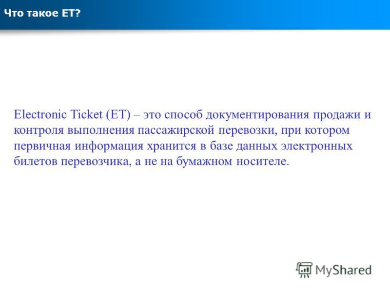Что такое ЕТ? Electronic Ticket (ET) – это способ документирования продажи и контроля выполнения пассажирской перевозки, при котором первичная информация хранится в базе данных электронных билетов перевозчика, а не на бумажном носителе.