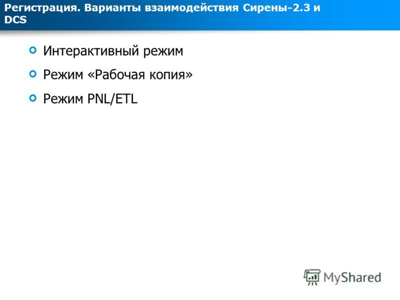 Интерактивный режим Режим «Рабочая копия» Режим PNL/ETL Регистрация. Варианты взаимодействия Сирены-2.3 и DCS