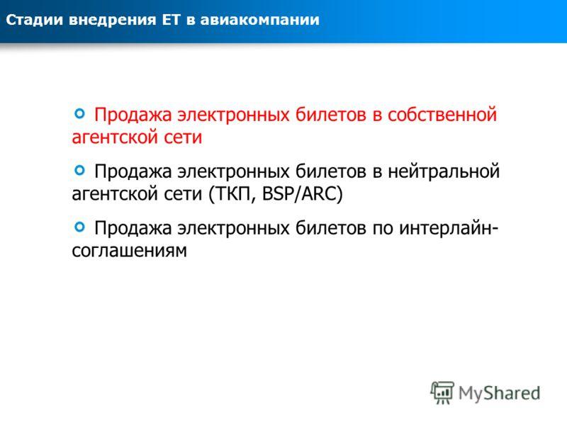 Продажа электронных билетов в собственной агентской сети Продажа электронных билетов в нейтральной агентской сети (ТКП, BSP/ARC) Продажа электронных билетов по интерлайн- соглашениям Стадии внедрения ЕТ в авиакомпании