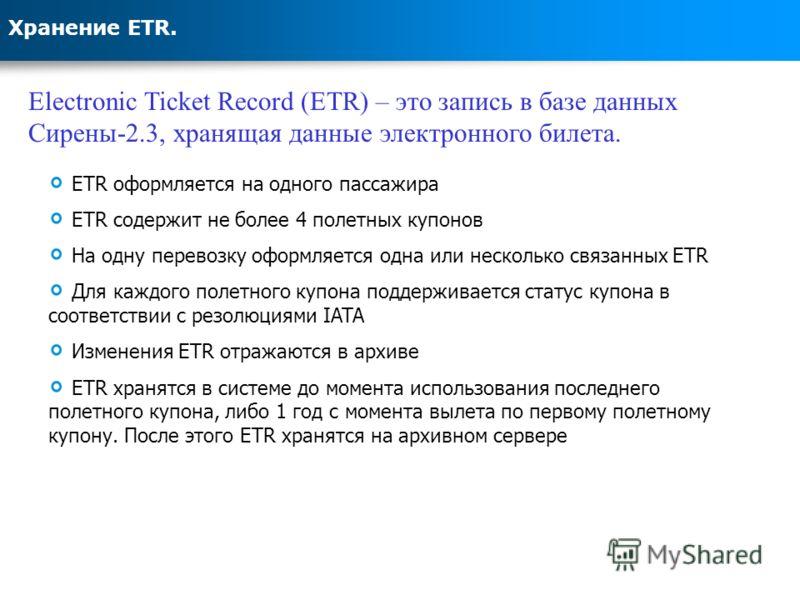 Хранение ETR. Electronic Ticket Record (ETR) – это запись в базе данных Сирены-2.3, хранящая данные электронного билета. ETR оформляется на одного пассажира ETR содержит не более 4 полетных купонов На одну перевозку оформляется одна или несколько свя