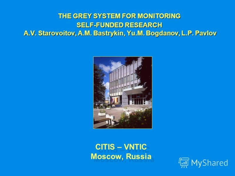 CITIS – VNTIC Moscow, Russia THE GREY SYSTEM FOR MONITORING SELF-FUNDED RESEARCH A.V. Starovoitov, A.M. Bastrykin, Yu.M. Bogdanov, L.P. Pavlov A.V. Starovoitov, A.M. Bastrykin, Yu.M. Bogdanov, L.P. Pavlov