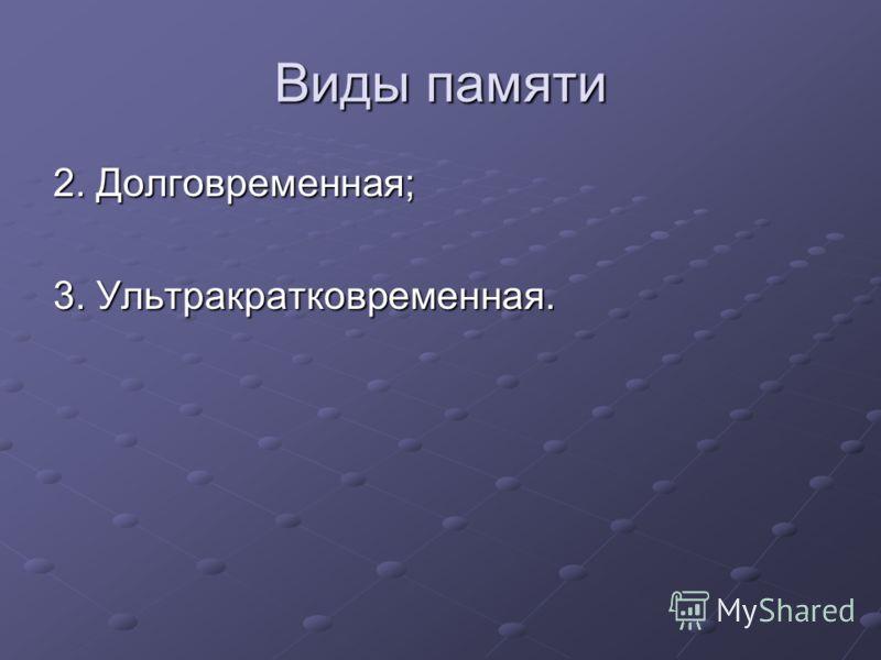 Виды памяти 2. Долговременная; 3. Ультракратковременная.