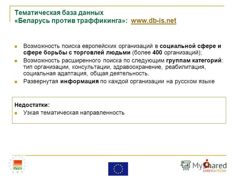 Тематическая база данных «Беларусь против траффикинга»: www.db-is.netwww.db-is.net Возможность поиска европейских организаций в социальной сфере и сфере борьбы с торговлей людьми (более 400 организаций); Возможность расширенного поиска по следующим г