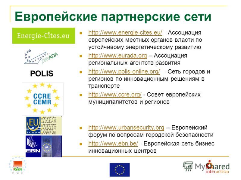 Европейские партнерские сети http://www.energie-cites.eu/ - Ассоциация европейских местных органов власти по устойчивому энергетическому развитию http://www.energie-cites.eu/ http://www.eurada.org – Ассоциация региональных агентств развития http://ww