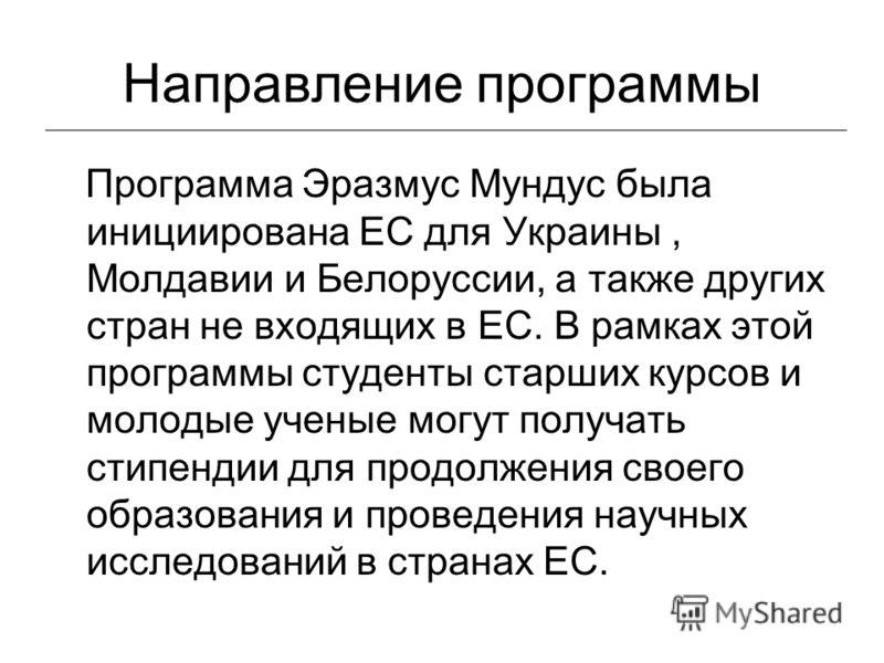 Направление программы Программа Эразмус Мундус была инициирована ЕС для Украины, Молдавии и Белоруссии, а также других стран не входящих в ЕС. В рамках этой программы студенты старших курсов и молодые ученые могут получать стипендии для продолжения с