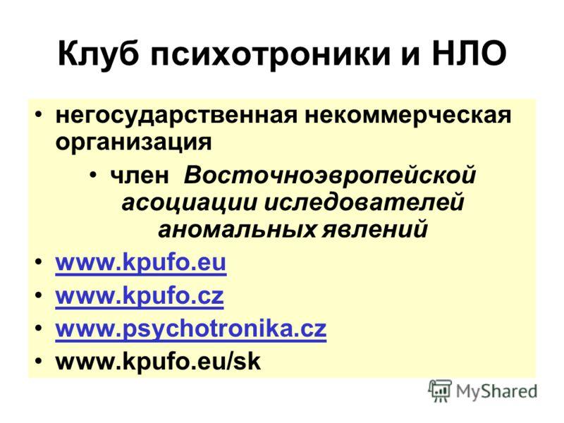 Клуб психотроники и НЛО негосударственная некоммерческая организация член Восточноэвропейской асоциации иследователей аномальных явлений www.kpufo.eu www.kpufo.cz www.psychotronika.cz www.kpufo.eu/sk