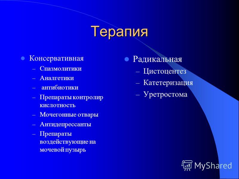 Терапия Консервативная – Спазмолитики – Аналгетики – антибиотики – Препараты контролир кислотность – Мочегонные отвары – Антидепрессанты – Препараты воздействующие на мочевой пузырь Радикальная – Цистоцентез – Катетеризация – Уретростома