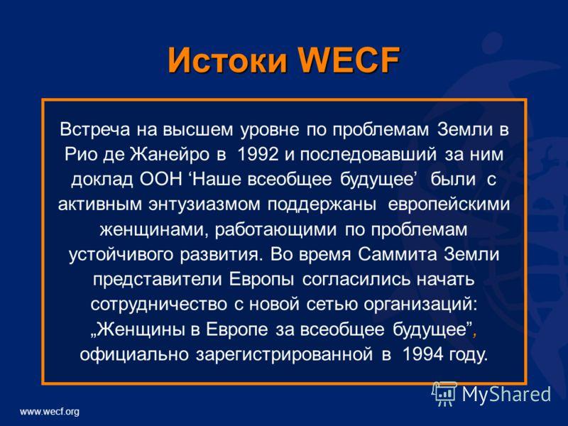 www.wecf.org Истоки WECF Встреча на высшем уровне по проблемам Земли в Рио де Жанейро в 1992 и последовавший за ним доклад ООН Наше всеобщее будущее были с активным энтузиазмом поддержаны европейскими женщинами, работающими по проблемам устойчивого р