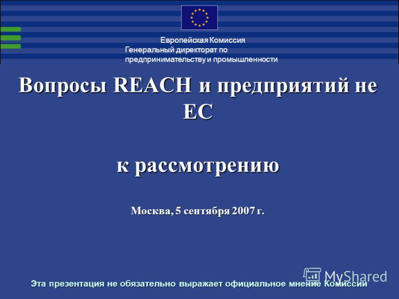 Вопросы REACH и предприятий не ЕС к рассмотрению Москва, 5 сентября 2007 г. Эта презентация не обязательно выражает официальное мнение Комиссии Генеральный директорат по предпринимательству и промышленности Европейская Комиссия