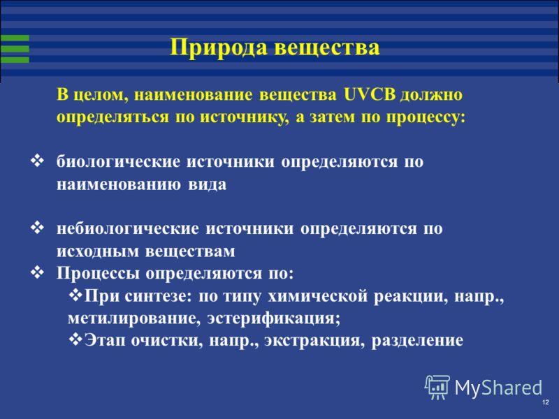 12 В целом, наименование вещества UVCB должно определяться по источнику, а затем по процессу: биологические источники определяются по наименованию вида небиологические источники определяются по исходным веществам Процессы определяются по: При синтезе