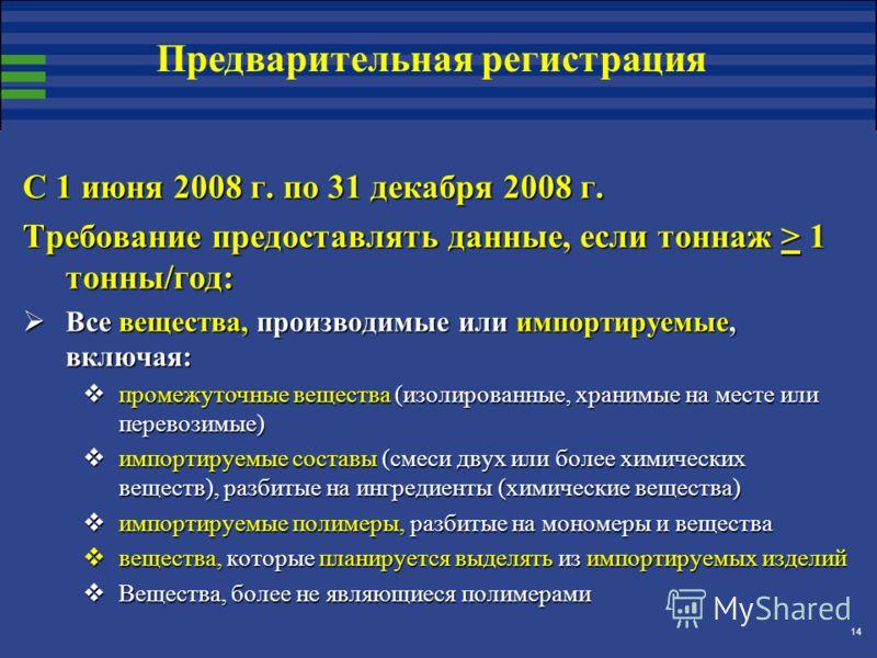 14 С 1 июня 2008 г. по 31 декабря 2008 г. Требование предоставлять данные, если тоннаж > 1 тонны/год: Все вещества, производимые или импортируемые, включая: Все вещества, производимые или импортируемые, включая: промежуточные вещества (изолированные,
