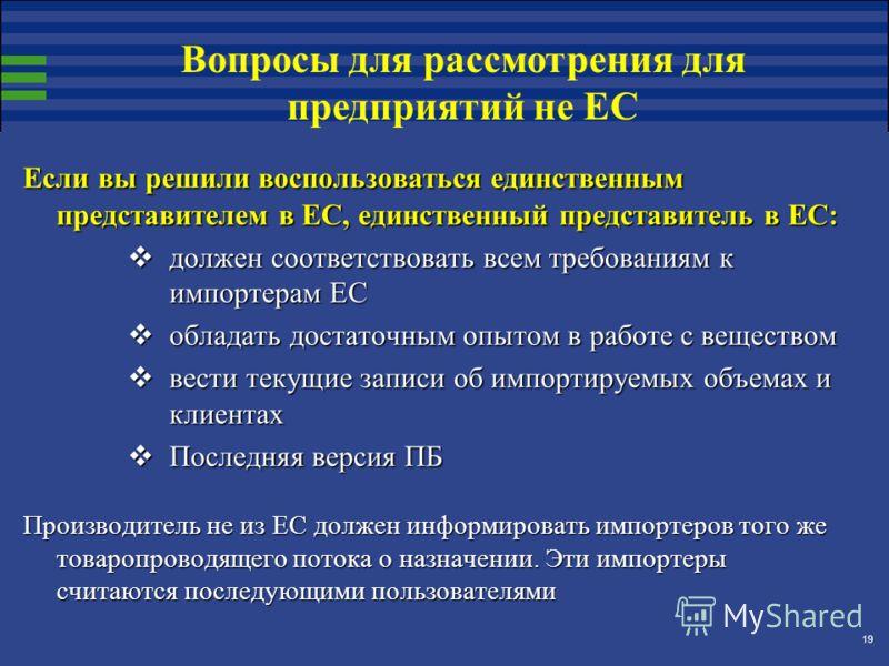 19 Если вы решили воспользоваться единственным представителем в ЕС, единственный представитель в ЕС: должен соответствовать всем требованиям к импортерам ЕС должен соответствовать всем требованиям к импортерам ЕС обладать достаточным опытом в работе
