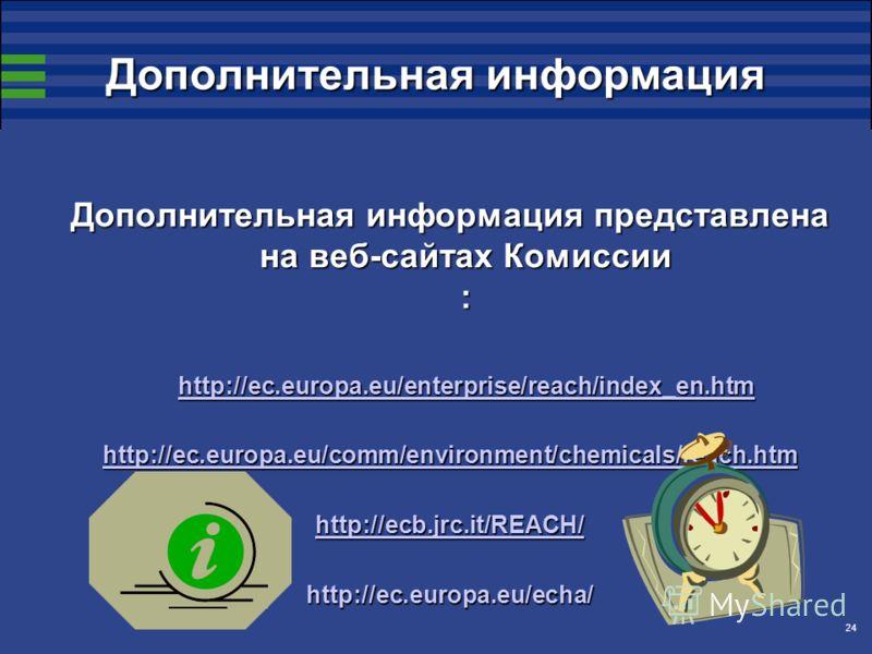 24 Дополнительная информация Дополнительная информация представлена на веб-сайтах Комиссии : http://ec.europa.eu/enterprise/reach/index_en.htm http://ec.europa.eu/comm/environment/chemicals/reach.htm http://ecb.jrc.it/REACH/ http://ec.europa.eu/echa/
