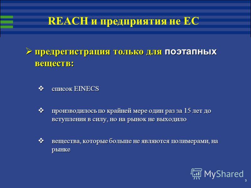 3 предрегистрация только для поэтапных веществ: предрегистрация только для поэтапных веществ: список EINECS список EINECS производилось по крайней мере один раз за 15 лет до вступления в силу, но на рынок не выходило производилось по крайней мере оди