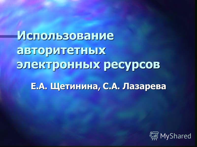 Использование авторитетных электронных ресурсов Е.А. Щетинина, С.А. Лазарева
