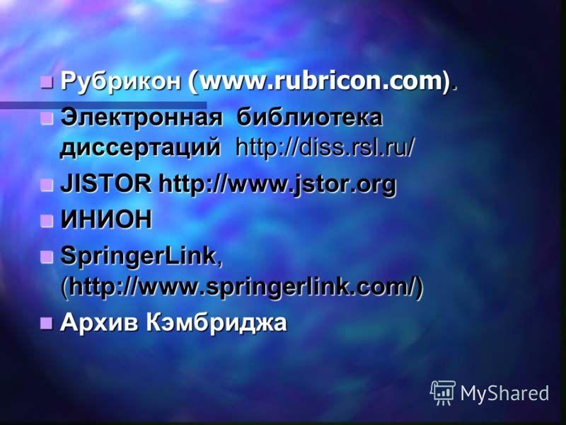 Рубрикон (www.rubricon.com ). Рубрикон (www.rubricon.com ). Электронная библиотека диссертаций http://diss.rsl.ru/ Электронная библиотека диссертаций http://diss.rsl.ru/ JISTOR http://www.jstor.org JISTOR http://www.jstor.org ИНИОН ИНИОН SpringerLink
