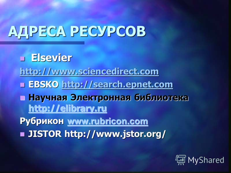 АДРЕСА РЕСУРСОВ Elsevier Elsevier http://www.sciencedirect.com EBSKO http://search.epnet.com EBSKO http://search.epnet.comhttp://search.epnet.comhttp://search.epnet.com Научная Электронная библиотека http://elibrary.ru Научная Электронная библиотека