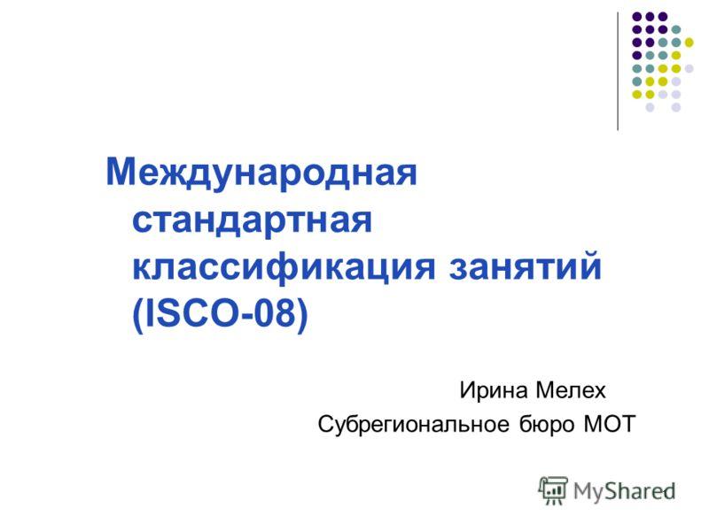 1 Международная стандартная классификация занятий (ISCO-08) Ирина Мелех Субрегиональное бюро МОТ