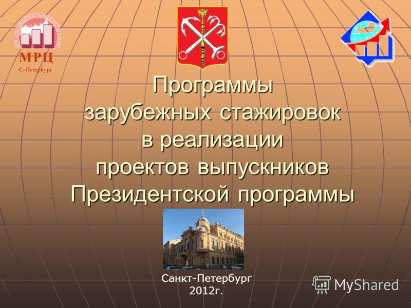 Программы зарубежных стажировок в реализации проектов выпускников Президентской программы М Р ЦМ Р Ц С.-Петербург Санкт-Петербург 2012г.