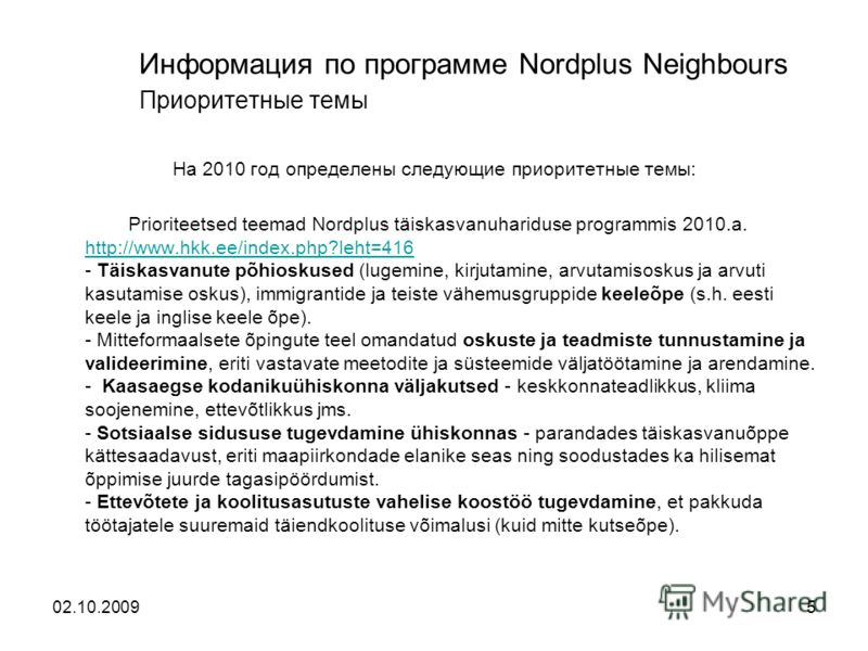 Информация по программе Nordplus Neighbours Приоритетные темы На 2010 год определены следующие приоритетные темы: Prioriteetsed teemad Nordplus täiskasvanuhariduse programmis 2010.a. http://www.hkk.ee/index.php?leht=416 - Täiskasvanute põhioskused (l