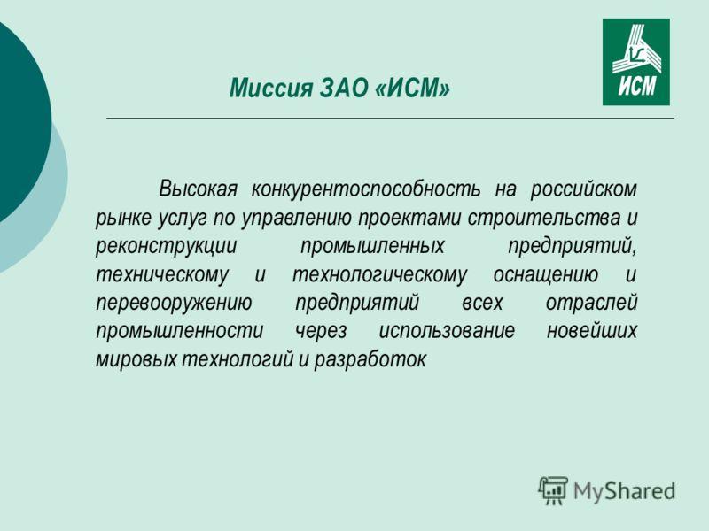 Миссия ЗАО «ИСМ» Высокая конкурентоспособность на российском рынке услуг по управлению проектами строительства и реконструкции промышленных предприятий, техническому и технологическому оснащению и перевооружению предприятий всех отраслей промышленнос