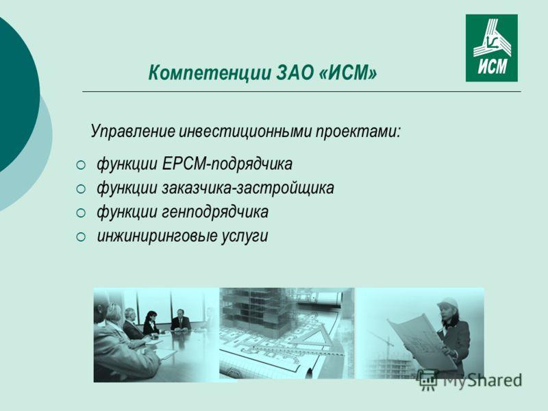 Компетенции ЗАО «ИСМ» Управление инвестиционными проектами: функции EPCM-подрядчика функции заказчика-застройщика функции генподрядчика инжиниринговые услуги