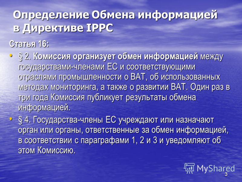 3 Определение Обмена информацией в Директиве IPPC Статья 16: § 2. Комиссия организует обмен информацией между государствами-членами EC и соответствующими отраслями промышленности о ВАТ, об использованных методах мониторинга, а также о развитии ВАТ. О