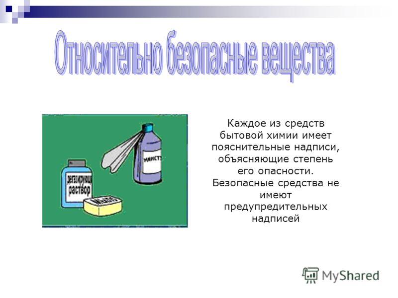 Каждое из средств бытовой химии имеет пояснительные надписи, объясняющие степень его опасности. Безопасные средства не имеют предупредительных надписей