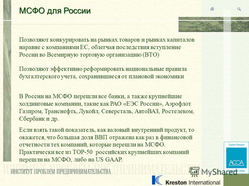 МСФО для России Позволяют конкурировать на рынках товаров и рынках капиталов наравне с компаниями ЕС, облегчая последствия вступление России во Всемирную торговую организацию (ВТО) Позволяют эффективно реформировать национальные правила бухгалтерског