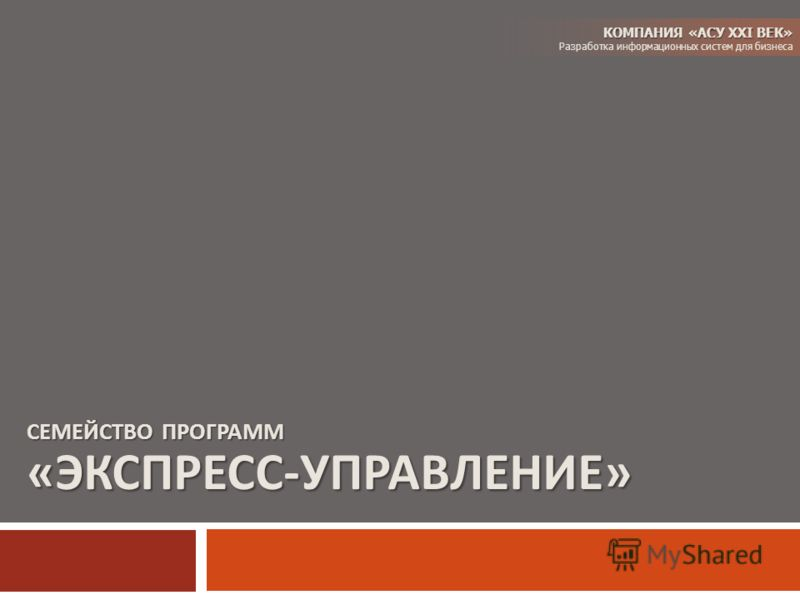 СЕМЕЙСТВО ПРОГРАММ « ЭКСПРЕСС - УПРАВЛЕНИЕ » КОМПАНИЯ «АСУ XXI ВЕК» Разработка информационных систем для бизнеса