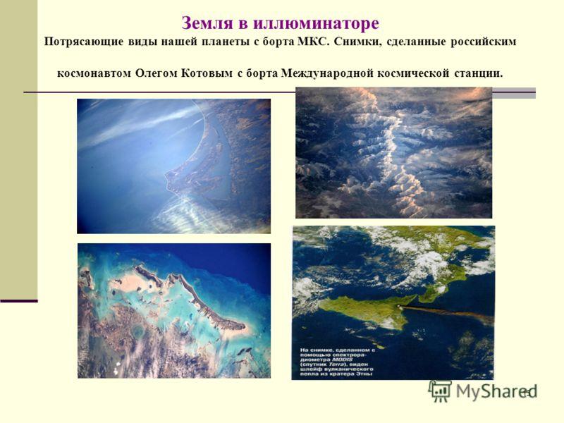 15 Земля в иллюминаторе Потрясающие виды нашей планеты с борта МКС. Снимки, сделанные российским космонавтом Олегом Котовым с борта Международной космической станции.