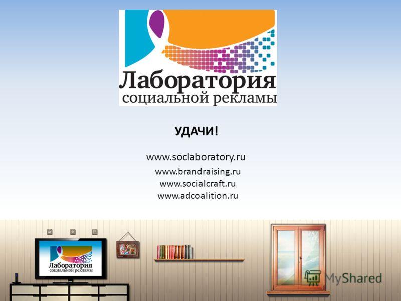 УДАЧИ! www.soclaboratory.ru www.brandraising.ru www.socialcraft.ru www.adcoalition.ru
