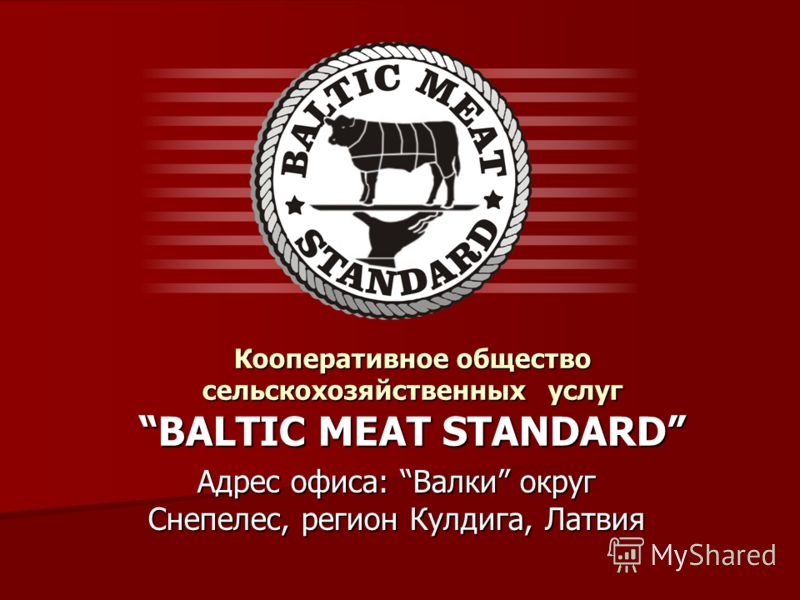 Кооперативное общество сельскохозяйственных услуг BALTIC MEAT STANDARD Адрес офиса: Валки округ Снепелес, регион Кулдига, Латвия