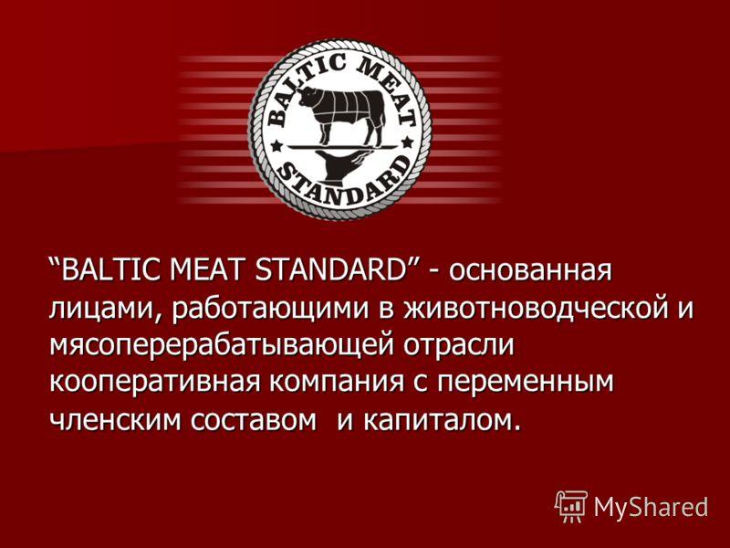 BALTIC MEAT STANDARD - основанная лицами, работающими в животноводческой и мясоперерабатывающей отрасли кооперативная компания с переменным членским составом и капиталом.BALTIC MEAT STANDARD - основанная лицами, работающими в животноводческой и мясоп