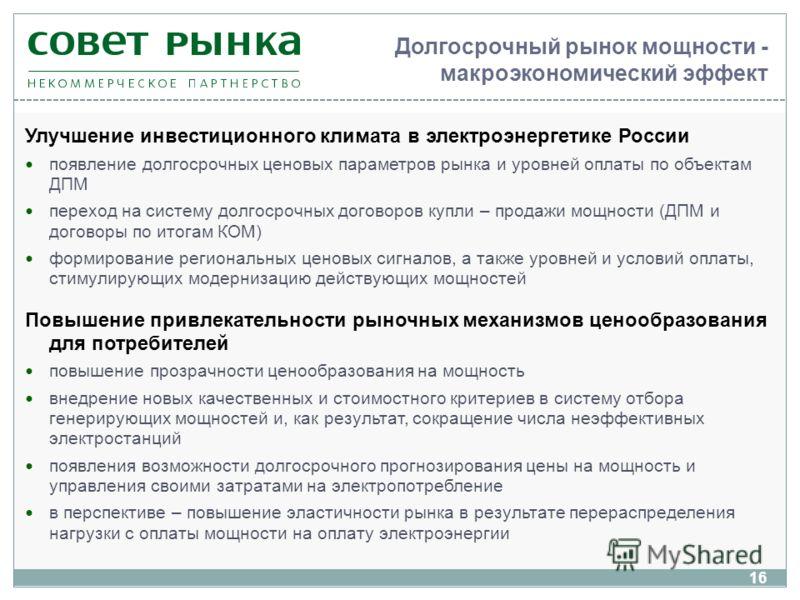 Долгосрочный рынок мощности - макроэкономический эффект Улучшение инвестиционного климата в электроэнергетике России появление долгосрочных ценовых параметров рынка и уровней оплаты по объектам ДПМ переход на систему долгосрочных договоров купли – пр