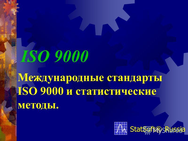 ISO 9000 StatSoft® Russia Международные стандарты ISO 9000 и статистические методы.