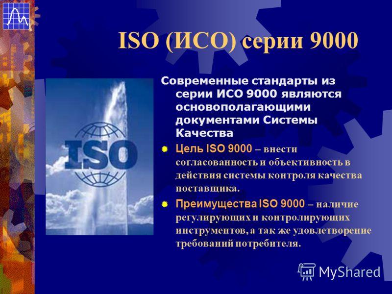 ISO (ИСО) серии 9000 Современные стандарты из серии ИСО 9000 являются основополагающими документами Системы Качества Цель ISO 9000 – внести согласованность и объективность в действия системы контроля качества поставщика. Преимущества ISO 9000 – налич