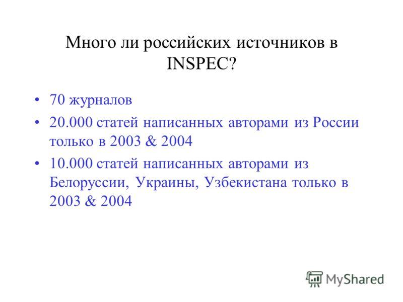 Много ли российских источников в INSPEC? 70 журналов 20.000 статей написанных авторами из России только в 2003 & 2004 10.000 статей написанных авторами из Белоруссии, Украины, Узбекистана только в 2003 & 2004