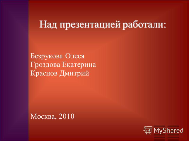 Над презентацией работали: Безрукова Олеся Гроздова Екатерина Краснов Дмитрий Москва, 2010