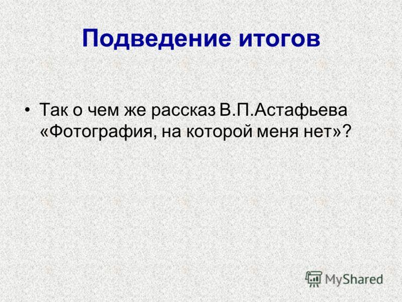 Подведение итогов Так о чем же рассказ В.П.Астафьева «Фотография, на которой меня нет»?