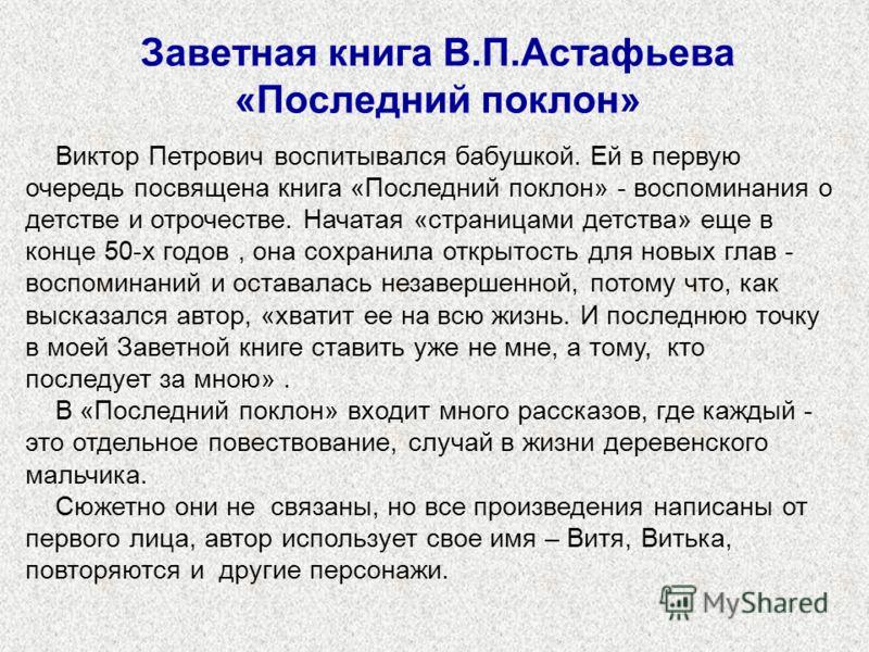 Заветная книга В.П.Астафьева «Последний поклон» Виктор Петрович воспитывался бабушкой. Ей в первую очередь посвящена книга «Последний поклон» - воспоминания о детстве и отрочестве. Начатая «страницами детства» еще в конце 50-х годов, она сохранила от