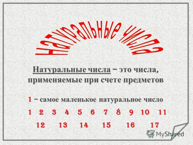 Натуральные числа – это числа, применяемые при счете предметов 1 – самое маленькое натуральное число 1234567891011 121314151617