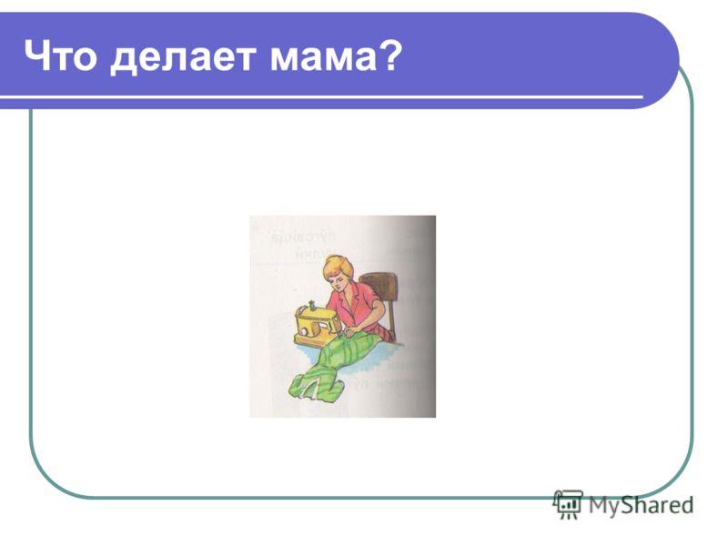 Что делает мама?